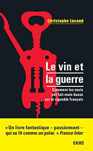 Le vin et la guerre - Comment les nazis ont fait main basse sur le vignoble français par  Christophe Lucand