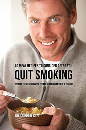 40 Meal Recipes to Consider after You Quit Smoking: Control the Cravings with Proper Nutrition and a Healthy Diet -