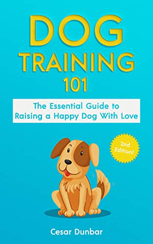Dog Training 101: The Essential Guide to Raising A Happy Dog With Love. Train The Perfect Dog Through House Training, Basic Commands, Crate Training and ... (Dog Books Book 4) (English Edition)