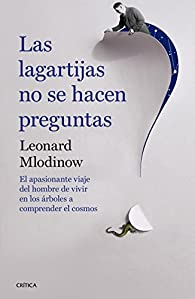 Las lagartijas no se hacen preguntas: El apasionante viaje del hombre de vivir en los árboles a comprender el cosmos par Leonard Mlodinow
