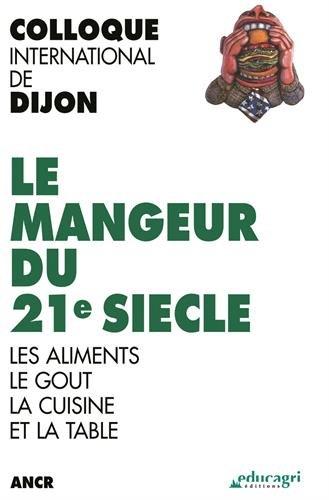 Le mangeur du 21e siècle : Les aliments, le goût, la cuisine et la table, Colloque international de Dijon par ANCR