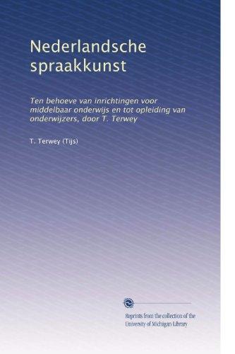 Nederlandsche spraakkunst: Ten behoeve van inrichtingen voor middelbaar onderwijs en tot opleiding van onderwijzers, door T. Terwey (Dutch Edition)