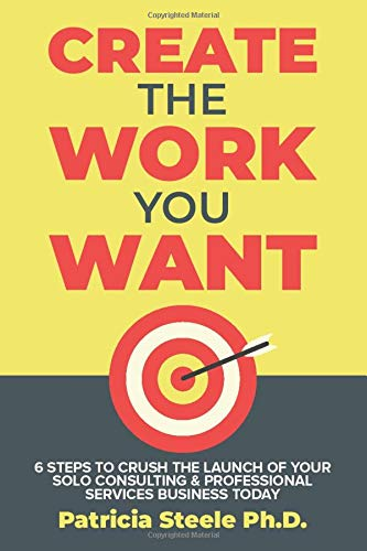 Create the Work You Want: Six Steps to Crush the Launch of Your Solo Consulting & Professional Services Business Today