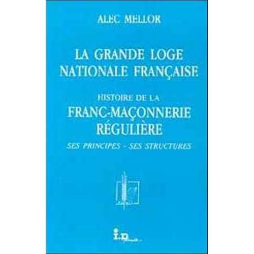 La Grande loge nationale française : Histoire de la franc-maçonnerie régulière, ses principes, ses structures