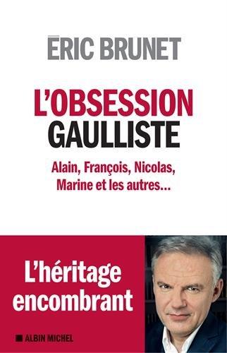 L'Obsession gaulliste: Alain, François, Nicolas, Marine et les autres... par Eric Brunet
