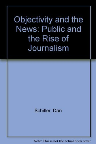 Objectivity and the News: The Public and the Rise of Commercial Journalism by Dan Schiller (1981-04-03)