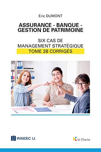 Assurance - Banque - Gestion de patrimoine - Tome 2b: 6 cas de management stratégique - corrigés (French Edition)