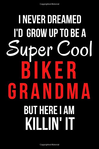 I Never Dreamed I'd Grow Up to Be a Super Cool Biker Grandma But Here I Am Killin' It: Blank Line Journal