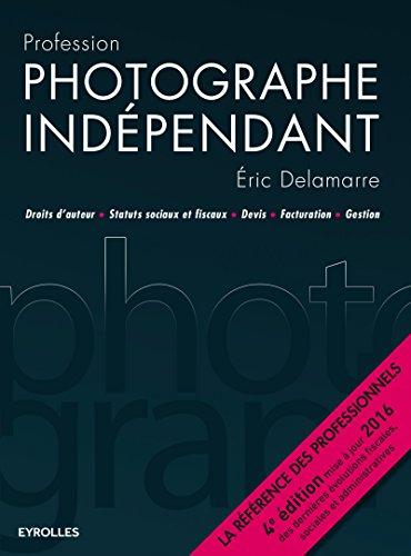 Profession photographe indépendant: Droits d'auteur - Statuts sociaux et fiscaux - Devis - Facturation - Gestion