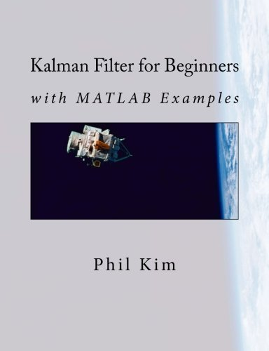 Kalman Filter for Beginners: with MATLAB Examples by Phil Kim (2011-07-12)