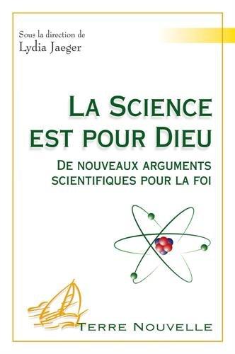 La science est pour Dieu : De nouveaux arguments scientifiques pour la foi
