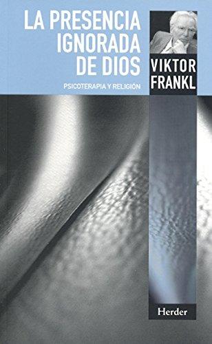 La presencia ignorada de Dios: Psicoterapia y religión por Viktor Emil Frankl