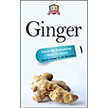 Ginger: Teach Me Everything I Need To Know About Ginger In 30 Minutes (Ginger - Herbs - Herbal Remedies - Healing - Holistic Medicine) (English Edition)