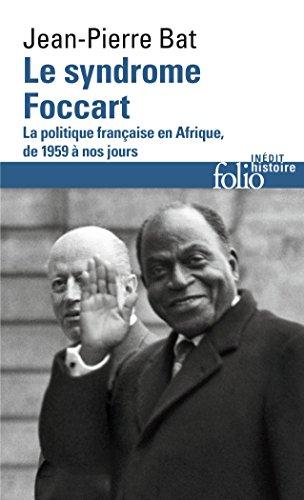 Le syndrome Foccart: La politique française en Afrique, de 1959 à nos jours par Jean-Pierre Bat