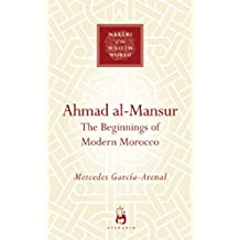 Ahmad al-Mansur: The Beginnings of Modern Morocco (Makers of the Muslim World)