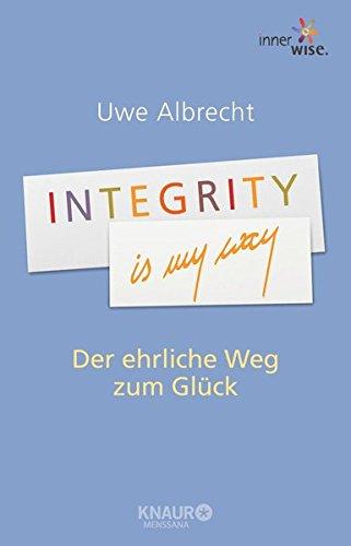 Integrity is my way: Der ehrliche Weg zum Glück