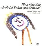 Fliege nicht eher als bis Dir Federn gewachsen sind...: Gedanken, Texte und Bilder krebskranker Kinder (Medizinische Psychologie) -