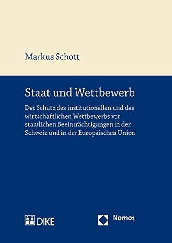 Staat und Wettbewerb: Der Schutz des institutionellen und des wirtschaftlichen Wettbewerbs vor staatlichen Beeinträchtigungen in der Schweiz und in der Europäischen Union