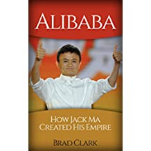 Alibaba: How Jack Ma Created His Empire (Jack Ma's Way, best quotes,alibaba,china,business) (Dropshipping,business,amazon,selling, Jack Book 1) (English Edition)