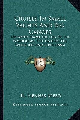 [(Cruises in Small Yachts and Big Canoes: Or Notes from the Log of the Watersnake, the Logs of the Water Rat and Viper (1883))] [Author: H Fiennes Speed] published on (September, 2010)