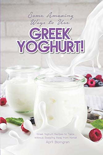 Some Amazing Ways to Use Greek Yoghurt!: Greek Yoghurt Recipes to Taste Without Stepping Away from Home!