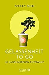 Gelassenheit to go: Im Handumdrehen entspannt by Ashley Bush (2014-07-01)