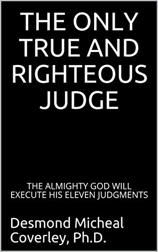 THE ONLY TRUE AND RIGHTEOUS JUDGE: THE ALMIGHTY GOD WILL EXECUTE HIS ELEVEN JUDGMENTS (Prophetic Bible Teaching Book 4) (English Edition)