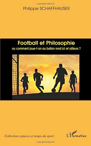Football et philosophie: Ou comment joue-t-on au ballon rond ici et ailleurs
