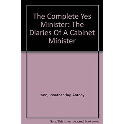 The Complete Yes Minister - The Diaries of a Cabinet Minister by the Right Hon. James Hacker MP