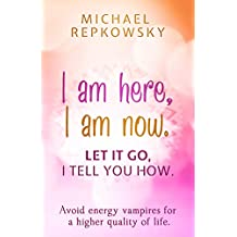I am here, I am now. Let it go, I tell you how.: Avoid energy vampires for a higher quality of life. (English Edition)
