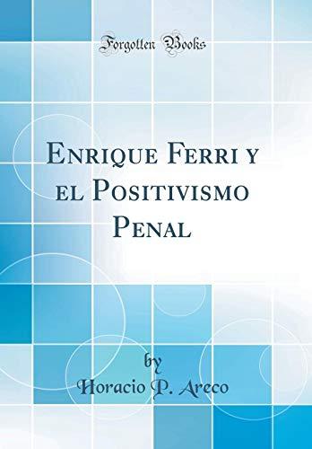 Enrique Ferri y el Positivismo Penal (Classic Reprint) por Horacio P. Areco