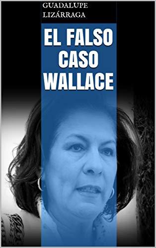 El Falso Caso Wallace por Guadalupe Lizárraga