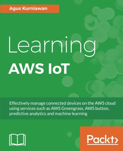 Learning AWS IoT: Effectively manage connected devices on the AWS cloud using services such as AWS Greengrass, AWS button, predictive analytics and machine learning