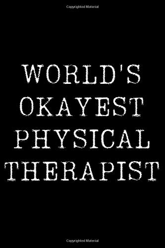 Worlds Okayest  Physical Therapist: Blank Lined Journal For Taking Notes, Journaling, Funny Gift, Gag Gift For Coworker or Family Member