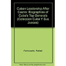 Cuban Leadership After Castro: Biographies of Cuba's Top Generals (COLECCION CUBA Y SUS JUECES)