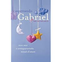 Aspettando Gabriel: Nove mesi e centoquarantotto minuti d'amore (Italian Edition)