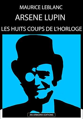 Arsène Lupin - Les Huits coups de l'Horloge: ÉDITION D'ORIGINE REMANIÉE ET TOTALEMENT RÉVISÉE ET CORRIGÉE