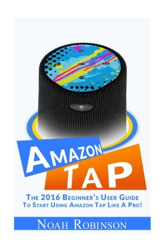 Amazon Tap: The 2016 Beginner's User Guide To Start Using Amazon Tap Like A Pro!