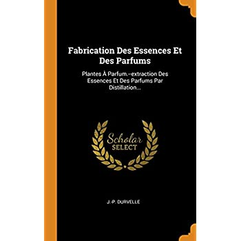 Fabrication Des Essences Et Des Parfums: Plantes À Parfum.--Extraction Des Essences Et Des Parfums Par Distillation...