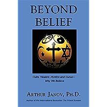 Beyond Belief: Cults, Healers, Mystics and Gurus-Why We Believe by Arthur Janov (2016-05-03)