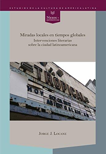 Miradas locales en tiempos globales: Intervenciones literarias sobre la ciudad latinoamericana (Nexos y Diferencias. Estudios de la Cultura de América Latina nº 47) por Jorge J. Locane