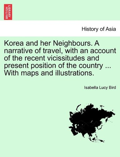 Korea and her Neighbours. A narrative of travel, with an account of the recent vicissitudes and present position of the country ... With maps and illustrations. Volume I.
