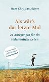 Als wär's das letzte Mal: 24 Anregungen für ein todesmutiges Leben (German Edition)