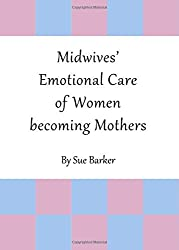 Midwives' Emotional Care of Women Becoming Mothers by Sue Barker (2011-04-01)