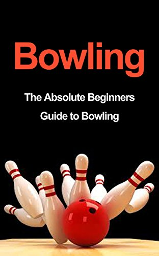 Bowling: The Absolute Beginners Guide to Bowling: Bowling Tips to Build Fundamentals and Execution Like a Pro in 7 Days or Less (Bowling Basics, Bowling ... Tips, Bowling Execution) (English Edition)