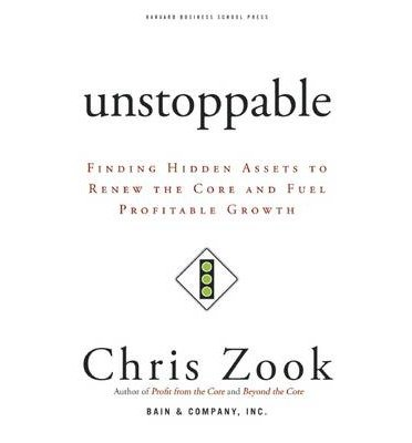 [(Unstoppable: Finding Hidden Assets to Renew the Core and Fuel Profitable Growth)] [Author: Chris Zook] published on (May, 2007)