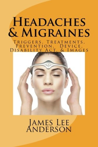 Headaches & Migraines: Triggers, Treatments, Prevention, Device, Disability Act, & Images by James Lee Anderson (2014-04-30)