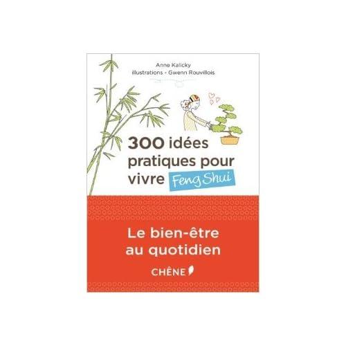 300 idées pratiques pour vivre Feng Shui de Anne Kalicky,Gwenn Rouvillois (Illustrations) ( 4 janvier 2012 )