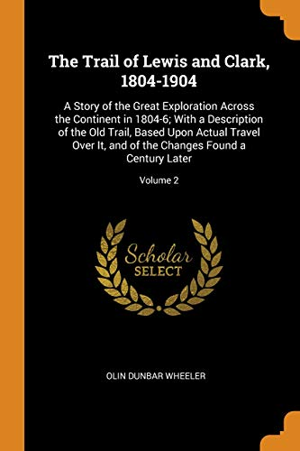 The Trail of Lewis and Clark, 1804-1904: A Story of the Great Exploration Across the Continent in 1804-6; With a Description of the Old Trail, Based ... the Changes Found a Century Later; Volume 2 Old West Classic Weste