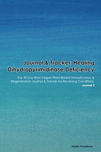 Journal & Tracker: Healing Dihydropyrimidinase Deficiency: The 30 Day Raw Vegan Plant-Based Detoxification & Regeneration Journal & Tracker for Reversing Conditions. Journal 2